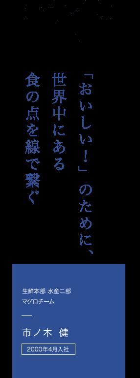 2000年4月入社生鮮本部 水産二部 マグロチーム 市ノ木 健さん